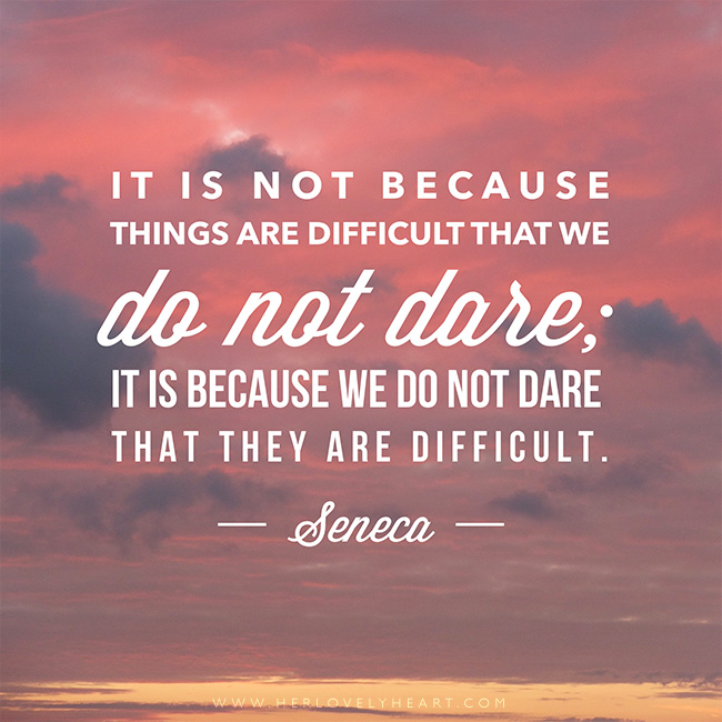 'It is not because things are difficult that we do not dare; it is because we do not dare that they are difficult.' Find us on Instagram with the hashtag #hlhinstaquotes