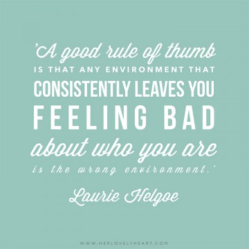 'A good rule of thumb is that any environment that consistently leaves you feeling bad about who you are is the wrong environment.' Find us on Instagram at #hlhinstaquotes